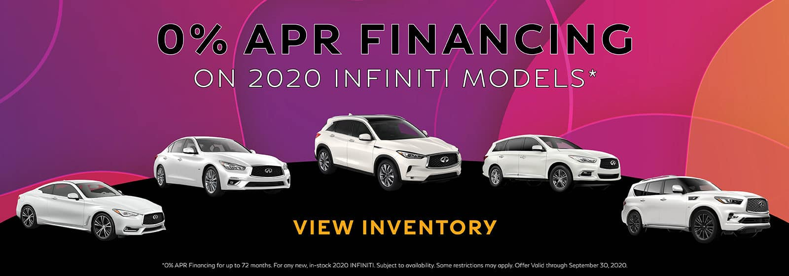 0% on new, in-stock 2020 INFINITI models.* **0% APR Financing for up to 72 months. For any new, in-stock 2020 INFINITI. Subject to availability. Some restrictions may apply. Offer Valid through September 30, 2020. Click to view inventory.