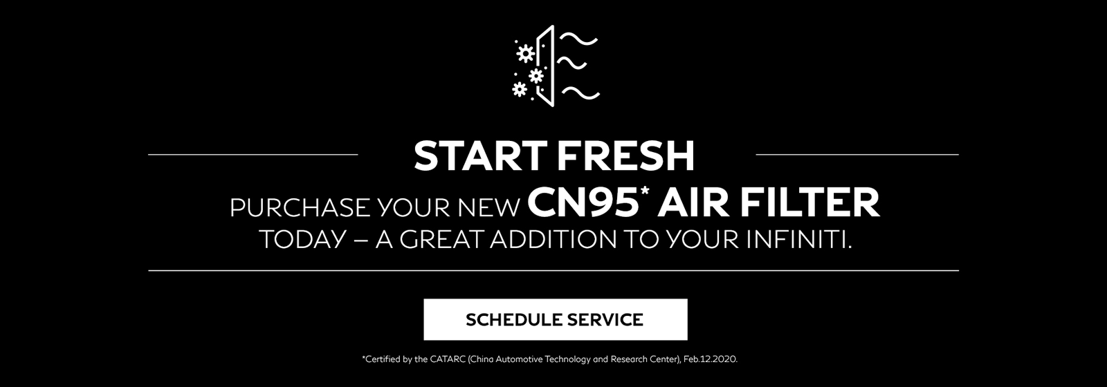Start fresh with a CN95 Air Filter for your INFINITI. Click to schedule service.
