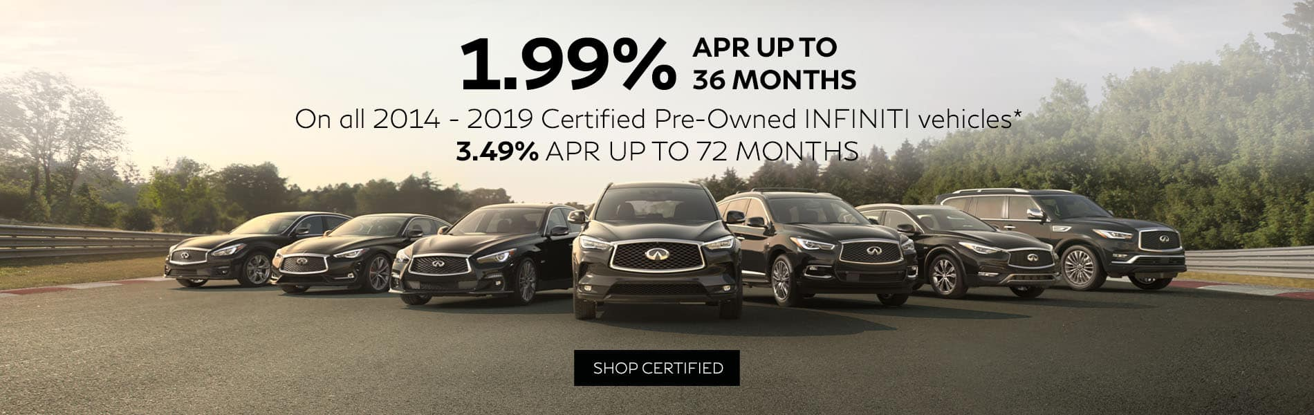 Right now get 1.99% APR up to 36 months or 3.49% APR up to 72 months on all 2014 to 2019 INFINITI Certified Pre-Owned vehicles.