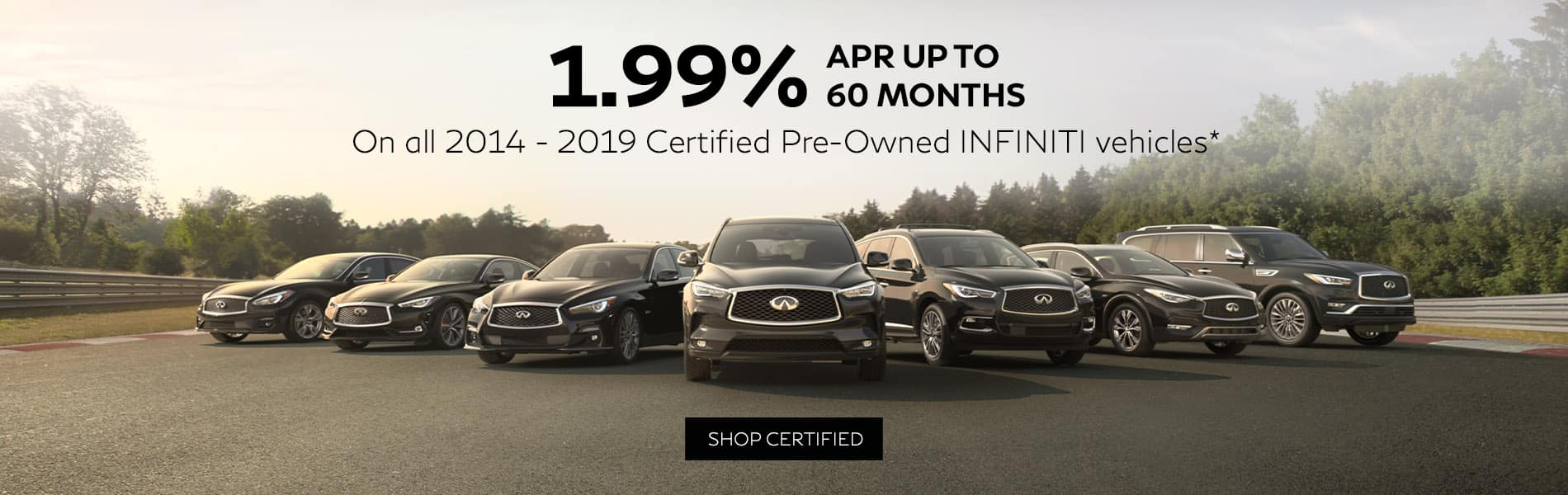 Right get 1.99% APR up to 60 months on all 2014 to 2019 INFINITI Certified Pre-Owned vehicles.