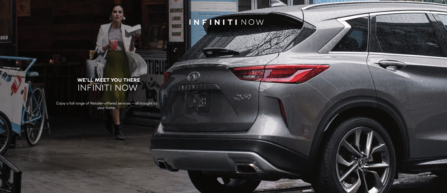 WE'LL MEET YOU THERE - INFINITI NOW - Enjoy a full range of Retailer-offered services - all brought to your home.