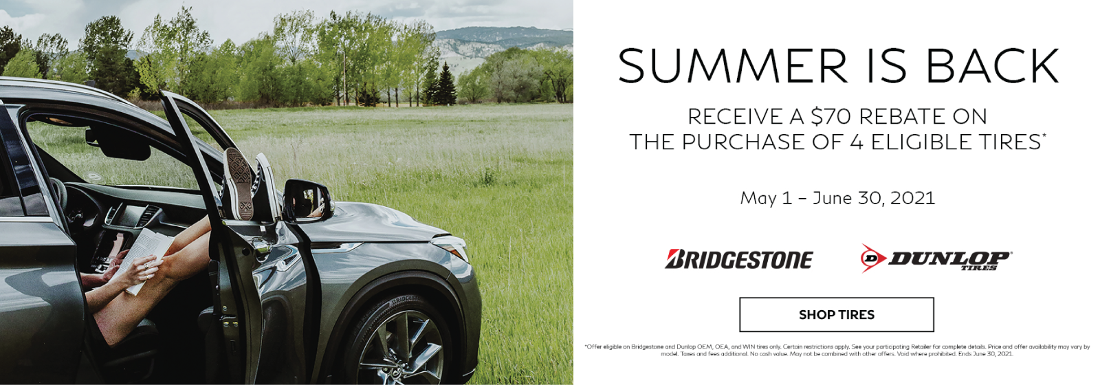 Receive a $70 rebate on the purchase of 4 eligible tires. Offer ends June 30, 2021. See retailer for complete details.