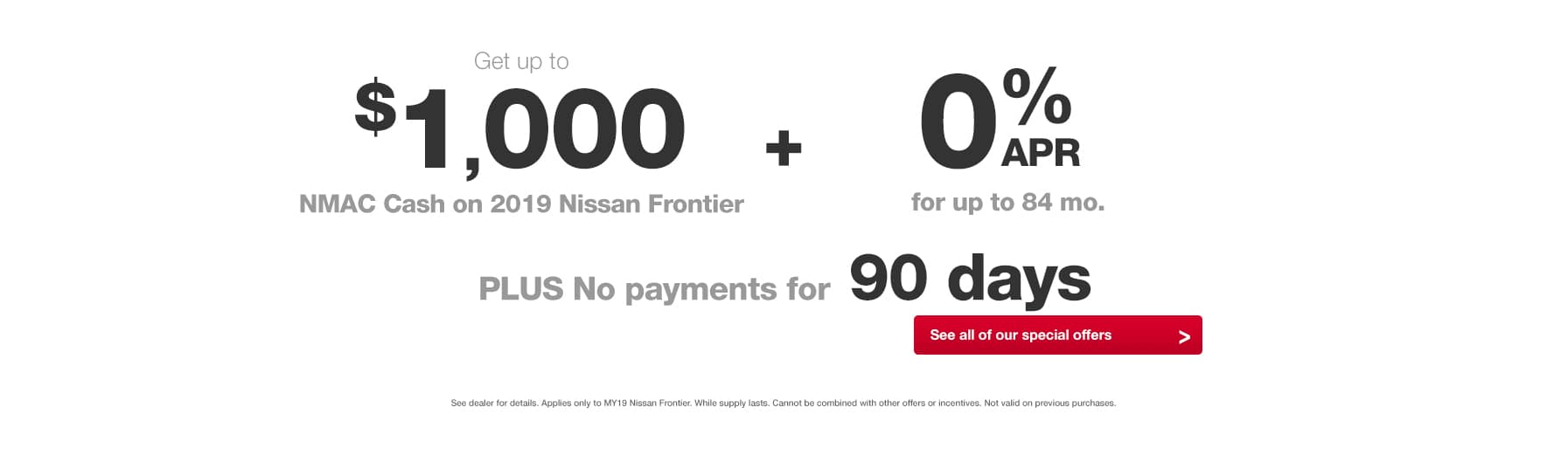 2019 Nissan Frontier Best Deal Best Offer of the year 0% APR for up to 84 months and 90 days no payments 2019 Nissan Frontier Sale Best deal near Santa Clarita, Ca at Hello Nissan of Valencia near Santa Clarita, Ca Simi Valley, Ca, San Fernando Valley, Ca Ventura, Ca Glendale, Ca Palmdale, Ca and Los Angeles Metro Area