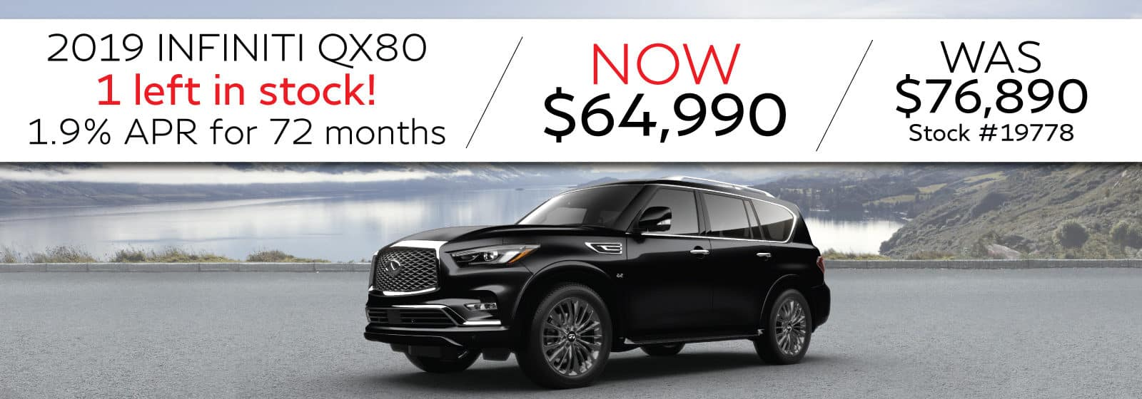 2019 INFINITI QX80. 1 left in stock! 1.9% APR for 72 months. Now $64,990 Was $76,890. Stock #19778. Image is of a QX80.