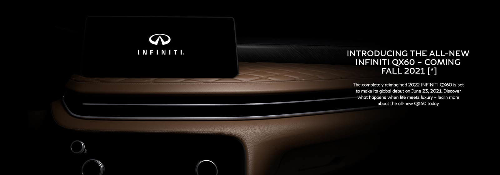 Introducing the all-new INFINITI QX60 - coming Fall 2021 [*} The completely reimagined 2022 INFINITI QX60 is set to make its global debut on June 23, 2021. Discover what happens when life meets luxury - learn more about the all-new QX60 today.