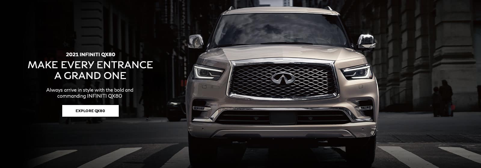 2021 INFINITI QX80. Make Every Entrance a Grand One. Always arrive in style with the bold and commanding INFINITI QX80. Explore QX80.