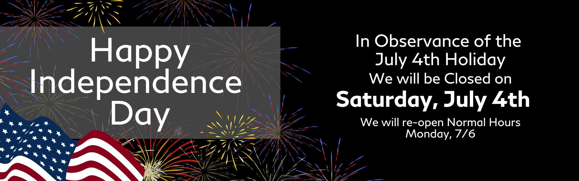 Happy Independence Day. In Observance of the July 4th Holiday, we will be Closed on Saturday, July 4th. We will re-open Normal Hours, Monday, 7/6.