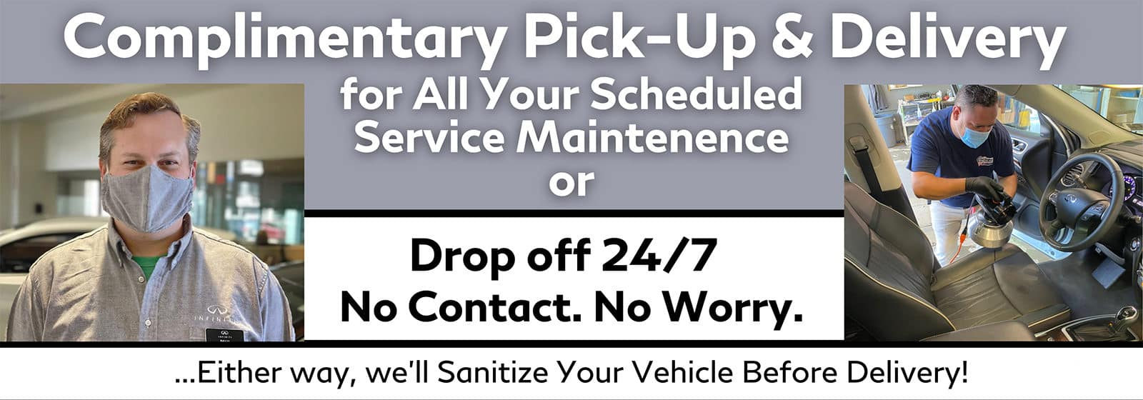 Complimentary Pick-Up & Delivery for all your scheduled service maintenance or drop off 24/7. No contact. No worry. Either way, we'll sanitize your vehicle before delivery!