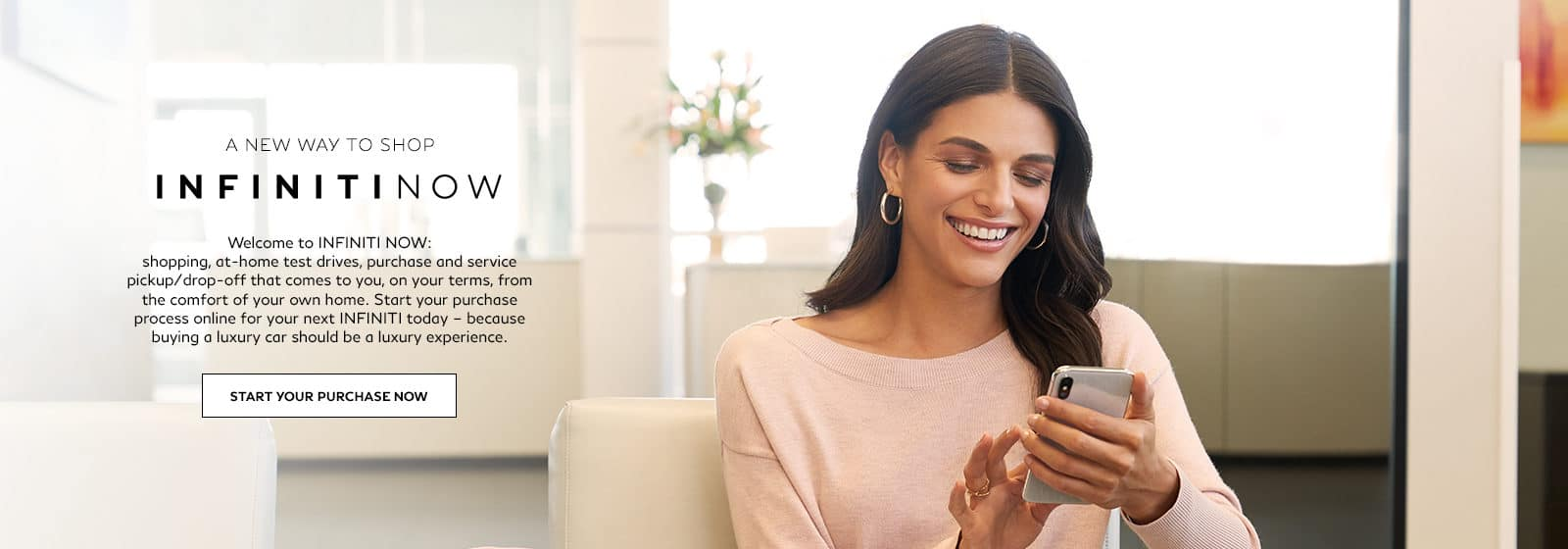 A new way to shop. INFINITI Now. Welcome to INFINITI Now: shopping, at-home test drives, purchase and service pickup/drop-off that comes to you, on your terms, from the comfort of your own home. Start your purchase process online for your next INFINITI today. - because buying a luxury car should be a luxury experience. Start your purchase now.