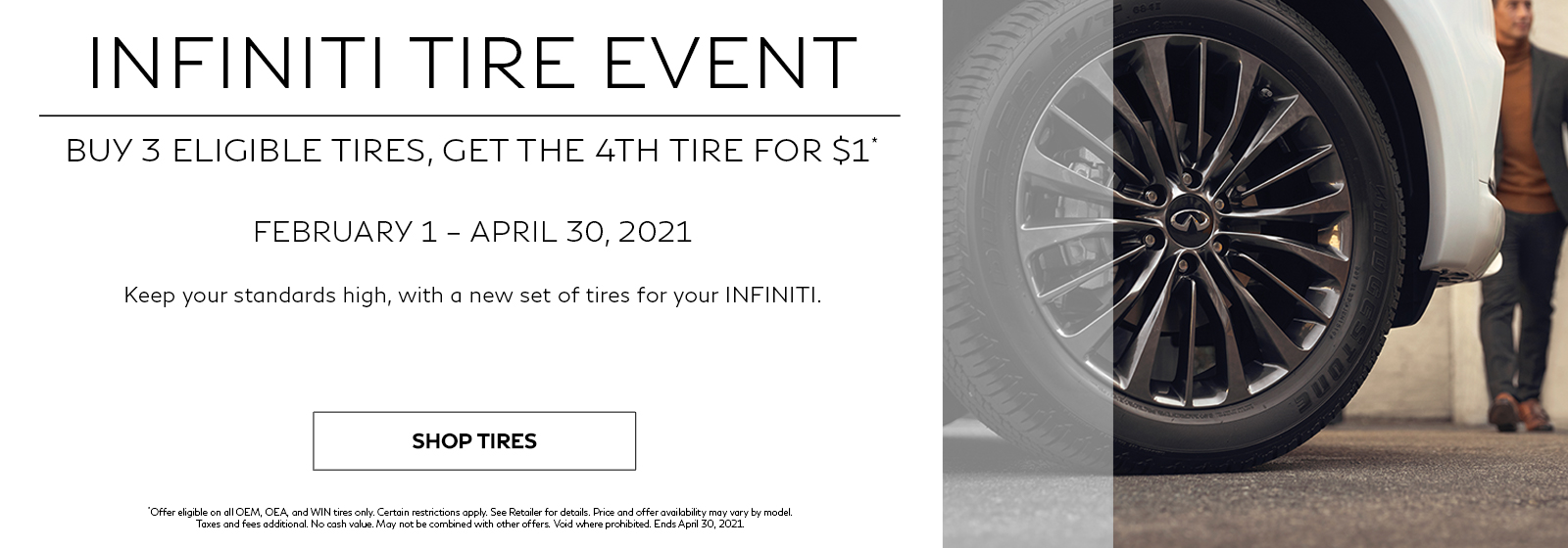 INFINITI Tire Event. Buy 3 eligible tires, get the 4th tire for $1. February 1 – April 30, 2021. Keep your standards high with a new set of tires for your INFINITI. Click to shop tires.