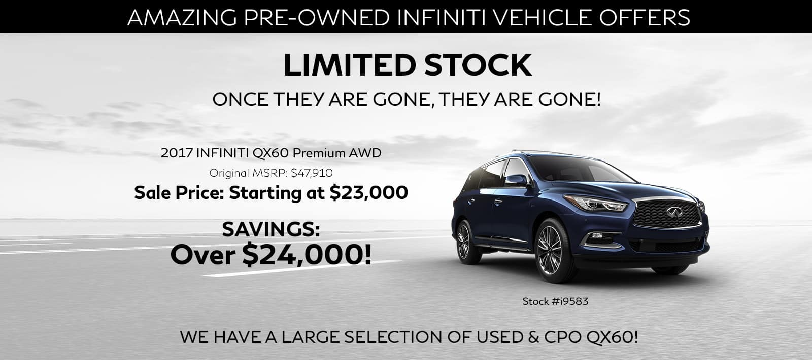 Amazing Pre-Owned QX60 Vehicle Offers — Limited Stock - Once They Are Gone, They Are Gone! Offer : 2017 QX60 QX60 Premium AWD Original MSRP: $47,910 Sale Price: Starting at $23,000 Savings: Over $24,000! Image of the Vehicle, Paired With Small Text: Stock #i9583 We Have a Large Selection of Used & CPO QX60!