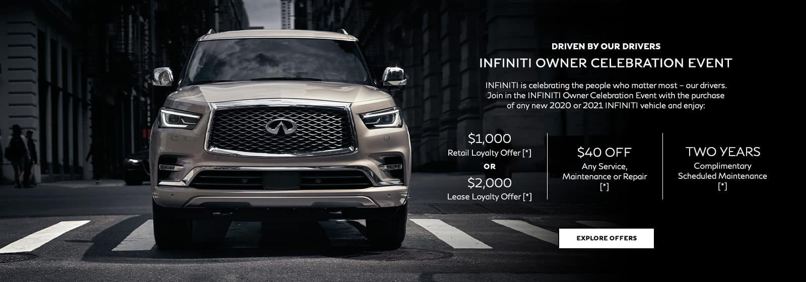 Driven by our drivers. INFINITI Owner Celebration Event. INFINITI is celebrating the people who matter most – our drivers. Join in the INFINITI Owner Celebration Event with the purchase of any new 2020 or 2021 INFINITI vehicle and enjoy these offers: $1,000 Retail Loyalty Offer OR $2,000 Lease Loyalty Offer, $40 off any service, maintenance or repair OR 50% off oil and filter change complete with a multi-point inspection, plus 2 years complimentary scheduled maintenance.