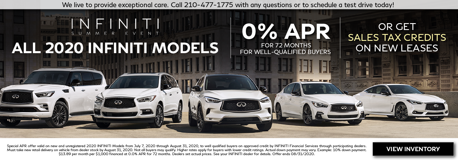 INFINITI Summer Event. 0% APR for up to 72 months Purchase offer. For well-qualified buyers. Restrictions may apply. See retailer for complete details. Offer ends August 31, 2020. Tax credits available on New INFINITI Leases!