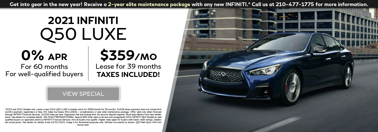 Well-qualified customers can lease a new 2021 Q50 LUXE for $359 per month for 39 months OR get 0% APR financing for 60 months plus get a 2-year elite maintentenance package. Click to view special.