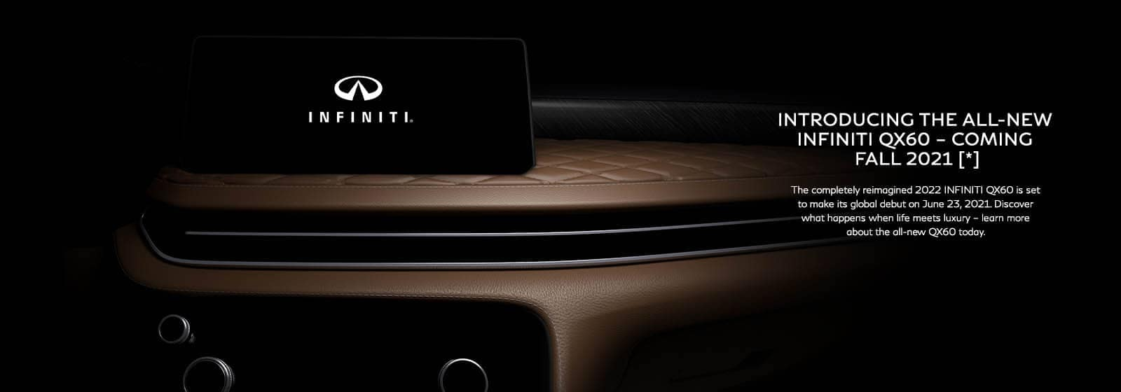 Introducing the All-New INFINITI QX60 - Coming Fall 2021 [*] - The completely reimagined 2022 INFINITI QX60 is set to make its global debut on June 23, 2021. Discover what happens when life meets luxury - learn more about the all-new QX60 today.