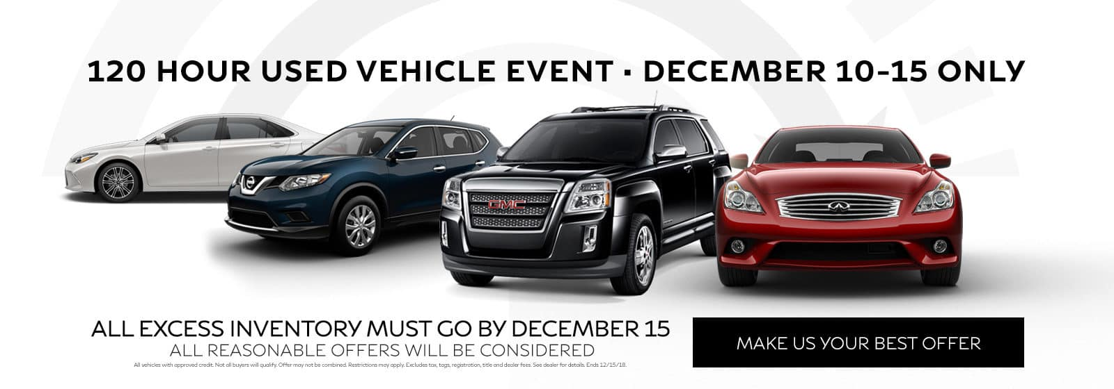 120 Hour used vehicle event - December 10 to 15 only - All excess inventory must go by December 15 - All reasonable offers  will be considered - Make us your best offer