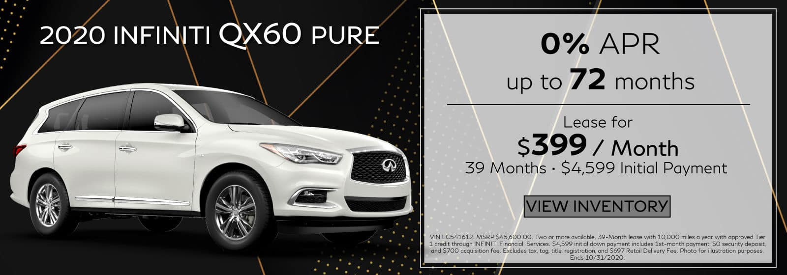 2020 QX60 PURE. $399 a month for 39 months. $4,599 initial payment. OR 0% APR for 72 months . White QX60 on black abstract background. View Inventory button.