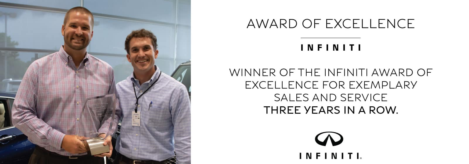 Winner of the INFINITI Award of Excellence for exemplary sales and service three years in a row.