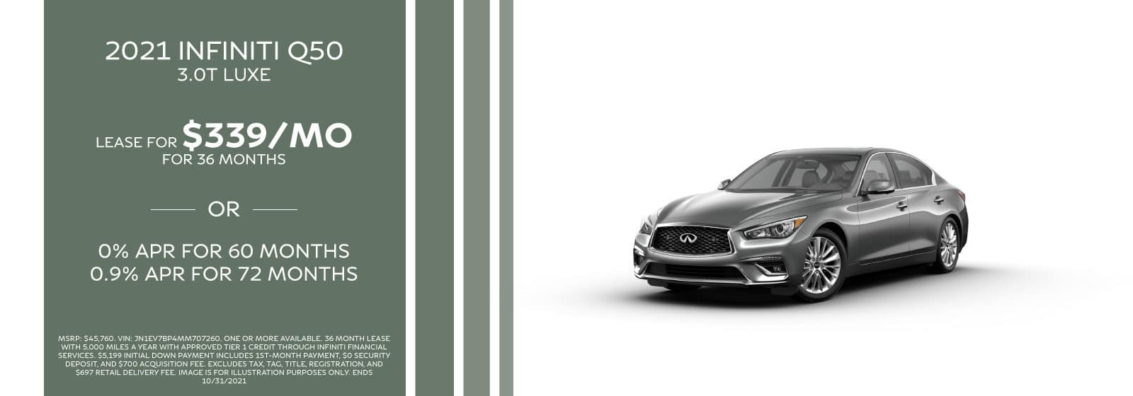 2021 Q50. Lease for $339/month for 36 months. MSRP: $45,760. VIN: JN1EV7BP4MM707260. One or more available. 36 Month lease with 5,000 miles a year with approved Tier 1 credit through INFINITI Financial Services. $5,199 initial down payment includes 1st-month payment, $0 security deposit, and $700 acquisition fee. Excludes tax, tag, title, registration, and $697 Retail Delivery Fee. image is for illustration purposes only. Ends 10/31/2021