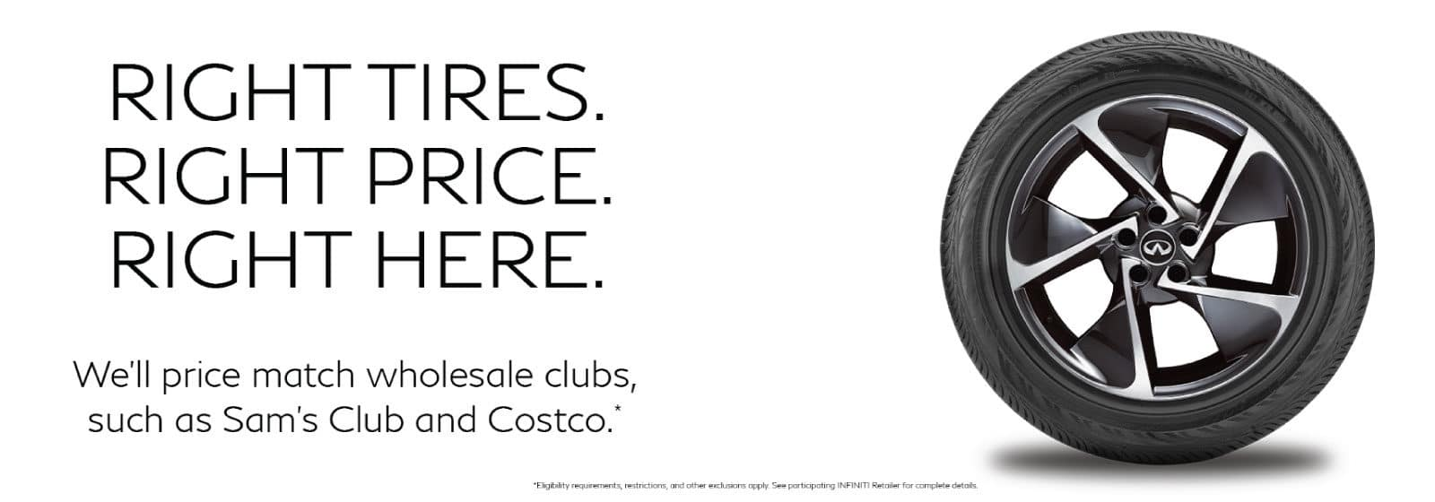 Tire Price Match Offer. Will match Sam's Club and Costco pricing. Eligibility requirements, restrictions and other exclusions apply. See participating INFINITI retailer for complete details.