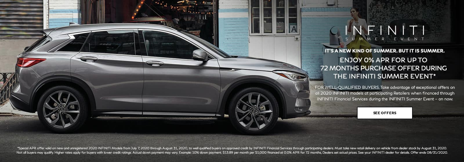 INFINITI Summer Event. No Payments for up to 90 Days on purchase or lease of all 2020 INFINITI Models. Plus 0% APR for up to 72 months purchase offer. For well-qualified buyers. Restrictions may apply. See retailer for complete details. Offer ends August 31, 2020.