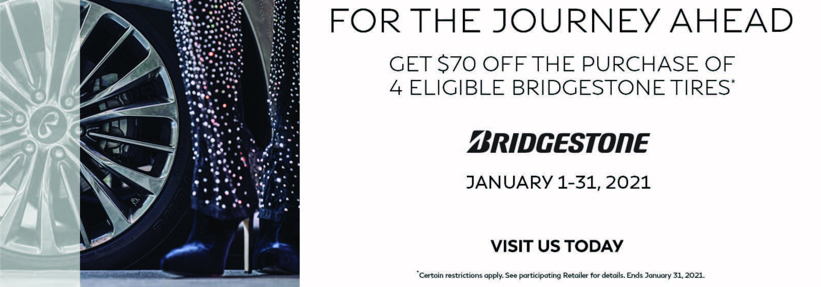 Person standing next to tire. Get $70 off the purchase of 4 eligible Bridgestone tires. January 1-31, 2021. Restrictions apply. See retailer for details.