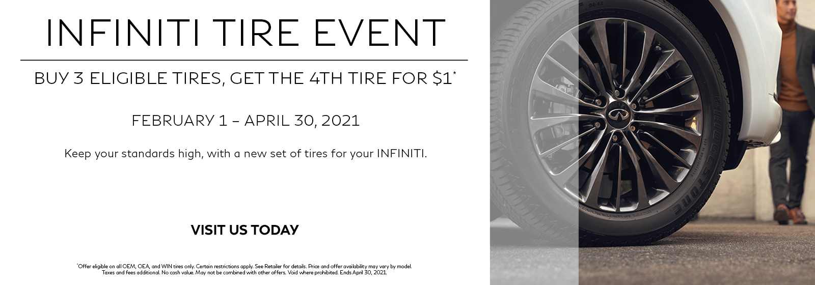 : INFINITI Tire Event. Buy 3 eligible tires, get the 4th tire for $1. February 1 – April 30, 2021. Keep your standards high with a new set of tires for your INFINITI. Click to shop tires.