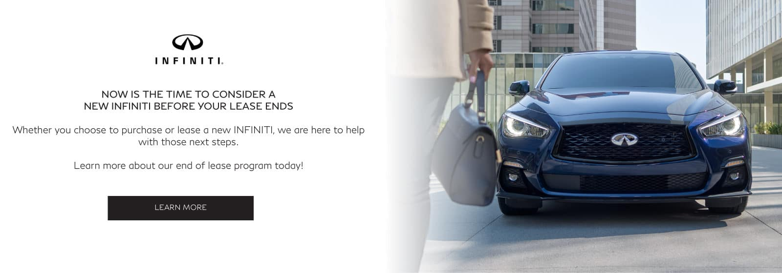 Now is the time to consider a new INFINITI before your lease ends. Whether you choose to purchase or lease a new INFINITI, we are here to help with those next steps. Learn more about our end of lease program today. Learn More
