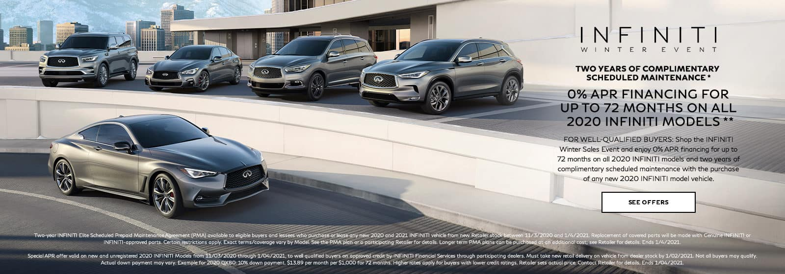 0% APR financing for up to 72 months on all 2020 INFINITI Models with two years of complimentary scheduled maintenance with the purchase of a new 2020 INFINITI model vehicle. For well-qualified buyers. Restrictions may apply. See retailer for complete details. Offer ends 1/4/2021.