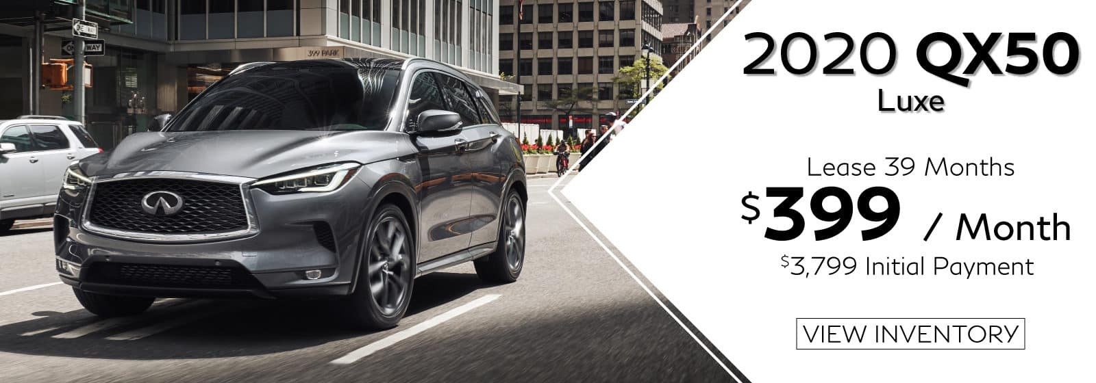 2020 QX50 LUXE. $399 a Month for 39 months. $3,799 initial payment. Gray QX50 driving in city. View Inventory button.