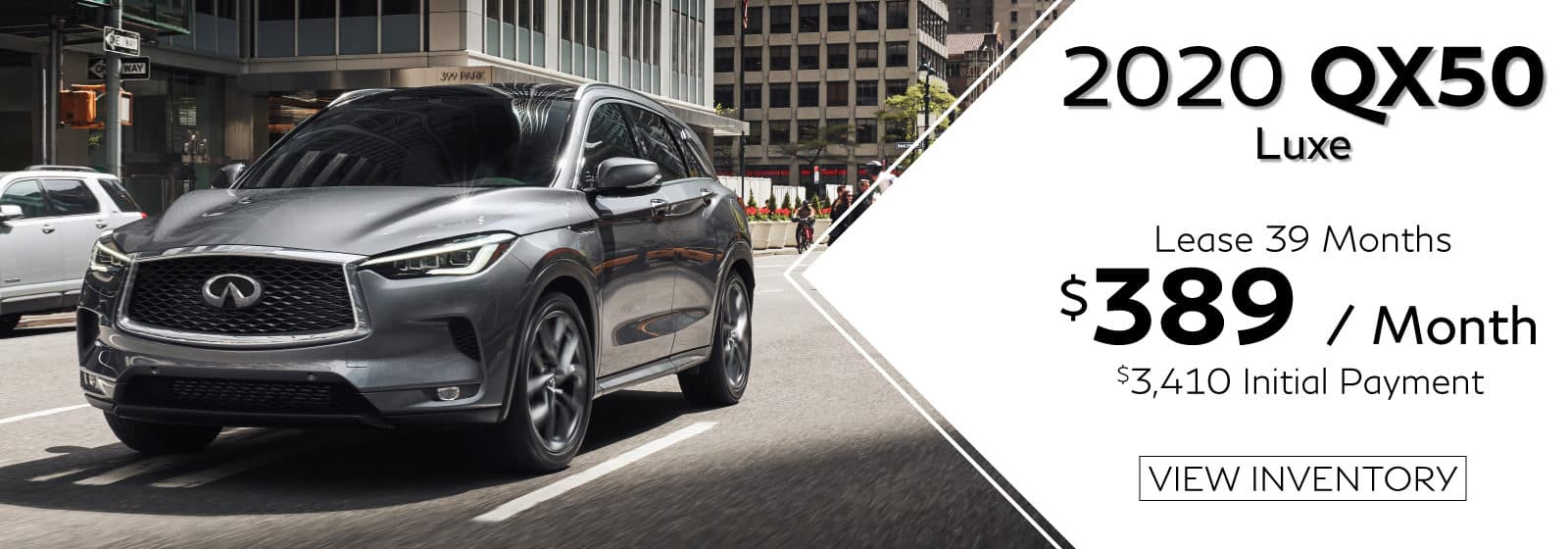 2020 QX50 LUXE. $389 a Month for 39 months. $3,410 initial payment. Gray QX50 driving in city. View Inventory button.