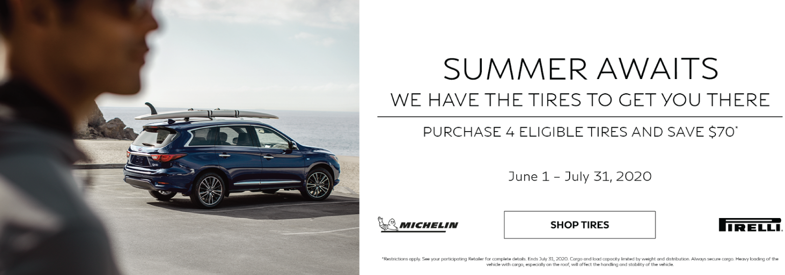 Summer Awaits! We have the tires to get you there. Purchase 4 Eligible Tires and Save $70. Offer expires July 31, 2020. Click to shop tires.