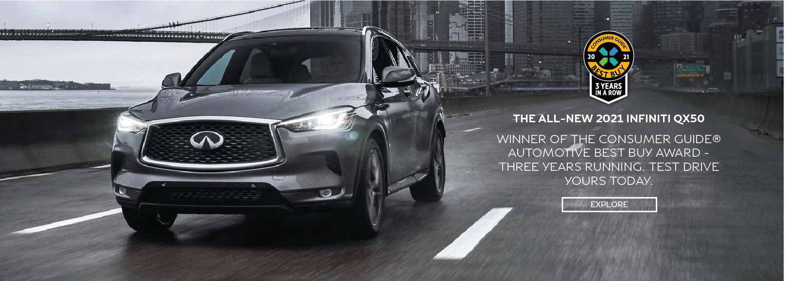 THE ALL-NEW 2021 INFINITI QX50 WINNER OF THE CONSUMER GUIDE AUTOMOTIVE BEST BUY AWARD. TEST DRIVE YOURS TODAY. CLICK TO EXPLORE.