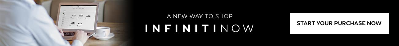 A new way to shop. INFINITI Now. Welcome to INFINITI Now: shopping, at-home test drives, purchase and service pickup/drop-off that comes to you, on your terms, from the comfort of your own home. Start your purchase process online for your next INFINITI today - because buying a luxury car should be a luxury experience. Start your purchase now.