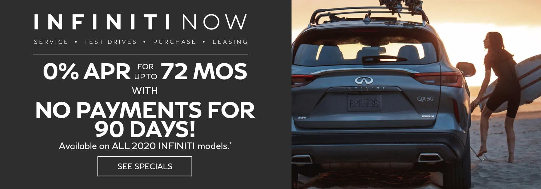 NO PAYMENTS FOR UP TO 90 DAYS ON PURCHASE OR LEASE OF ALL 2020 INFINITI MODELS PLUS 0% APR FOR UP TO 72 MONTHS PURCHASE OFFER