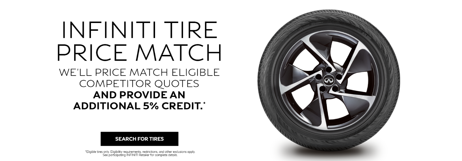 INFINITI Tire Price Match. We'll price match eligible competitor quotes and provide an additional 5% credit. See retailer for complete details.