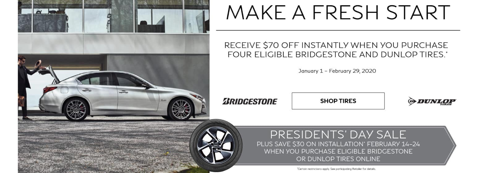 President's Day Tire Offer. Receive $70 off instantly when you purchase four eligible Bridgestone and Dunlop Tires. Save $30 on installation February 14-24 when you purchase eligible tires online. Certain restrictions apply. See retailer for complete details.