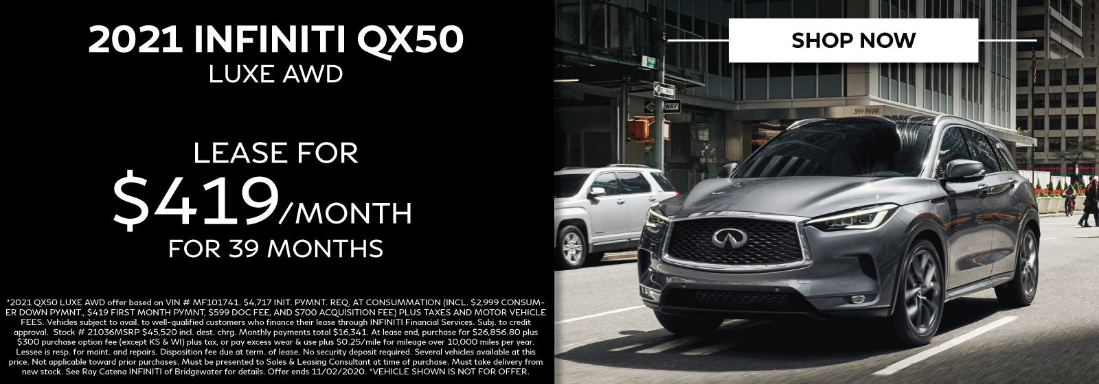 2021 INFINITI QX50 Luxe AWD. Lease for $419/mo for 39 months. Offer expires 11/02/2020. Click to view inventory. Image is of a 2021 INFINITI QX50 in the city on the street. *VEHICLE SHOWN MAY NOT BE FOR OFFER.