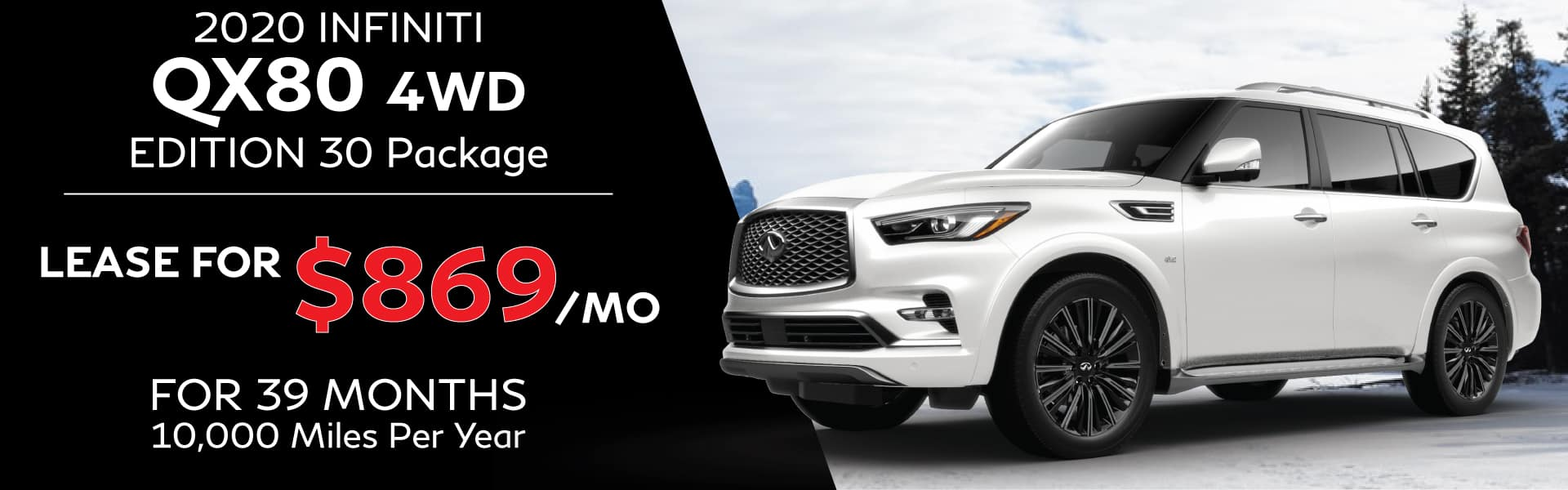 2020 INFINITI QX80 4WD Edition 30 Package. Lease for $869 per month for 39 months 10,000 miles per year. Offer expires 3/31/2020.