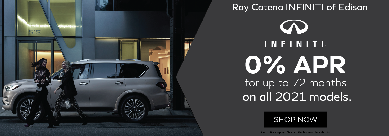 Women walking in front of an INFINITI QX80. Ray Catena INFINITI of Edison. 0% APR for up to 72 months on all 2021 models. Restricitions apply, see retailer for complete details. Shop now.