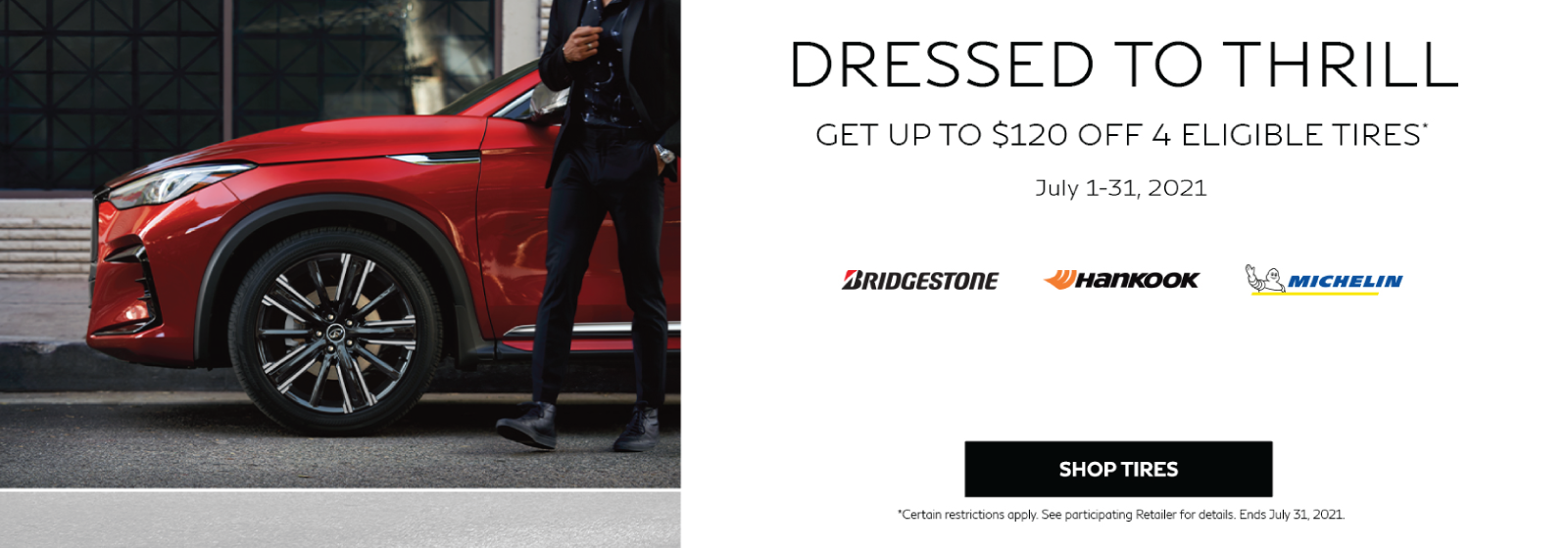 Dressed to thrill! Get up to $120 off 4 eligible tires* July 1-31, 2021. Click to shop tires.