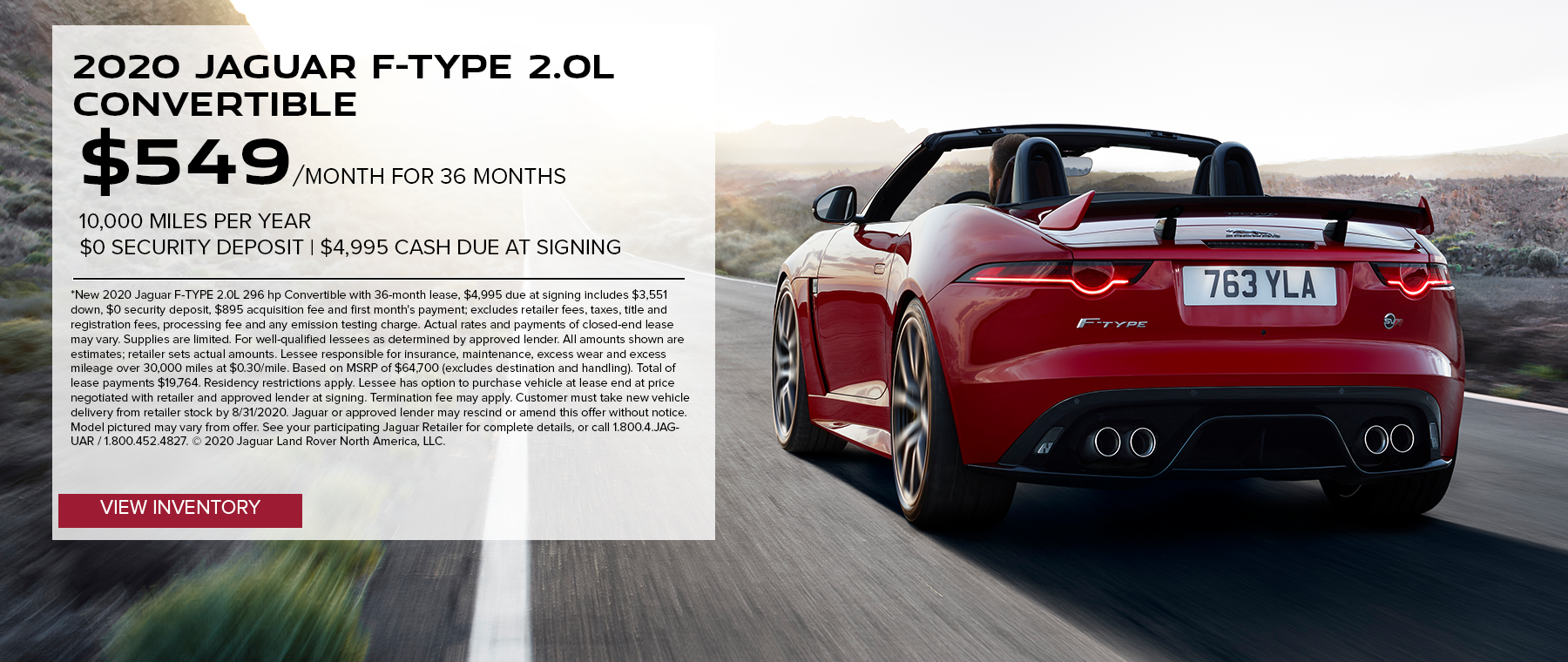 2020 JAGUAR F-TYPE 2.0L 296 HP CONVERTIBLE. $549 PER MONTH. 36 MONTH LEASE TERM. $4,995 CASH DUE AT SIGNING. $0 SECURITY DEPOSIT. 10,000 MILES PER YEAR. EXCLUDES RETAILER FEES, TAXES, TITLE AND REGISTRATION FEES, PROCESSING FEE AND ANY EMISSION TESTING CHARGE. OFFER ENDS 8/31/2020.