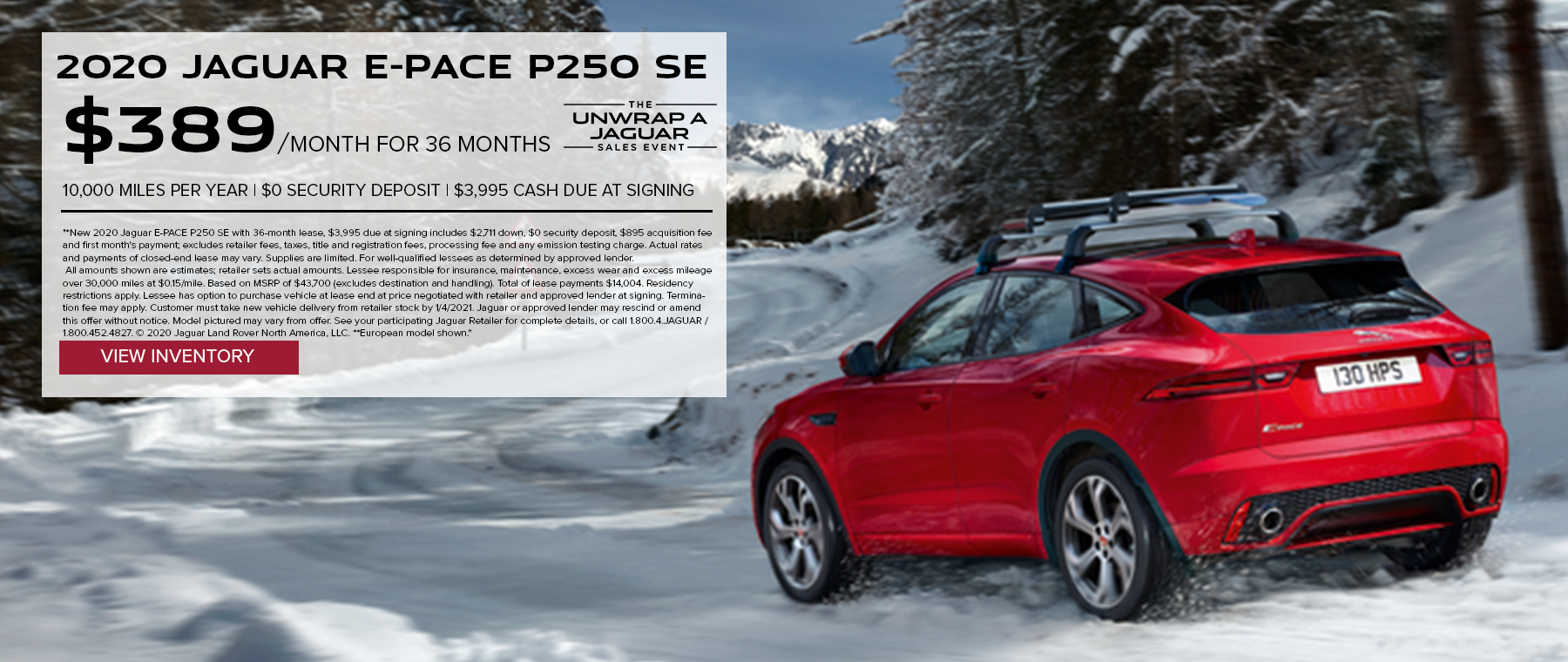 2020 JAGUAR E-PACE P250 SE. $389 PER MONTH. 36 MONTH LEASE TERM. $3,995 CASH DUE AT SIGNING. $0 SECURITY DEPOSIT. 10,000 MILES PER YEAR. EXCLUDES RETAILER FEES, TAXES, TITLE AND REGISTRATION FEES, PROCESSING FEE AND ANY EMISSION TESTING CHARGE. OFFER ENDS 1/4/2021.