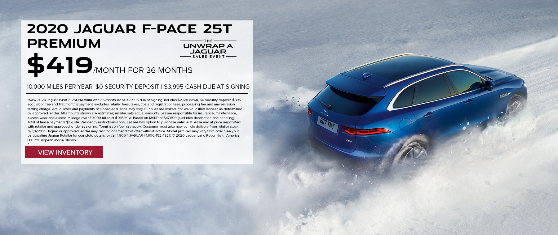 2020 JAGUAR F-PACE 25T PREMIUM. $419 PER MONTH. 36 MONTH LEASE TERM. $3,995 CASH DUE AT SIGNING. $0 SECURITY DEPOSIT. 10,000 MILES PER YEAR. EXCLUDES RETAILER FEES, TAXES, TITLE AND REGISTRATION FEES, PROCESSING FEE AND ANY EMISSION TESTING CHARGE. OFFER ENDS 1/4/2021.