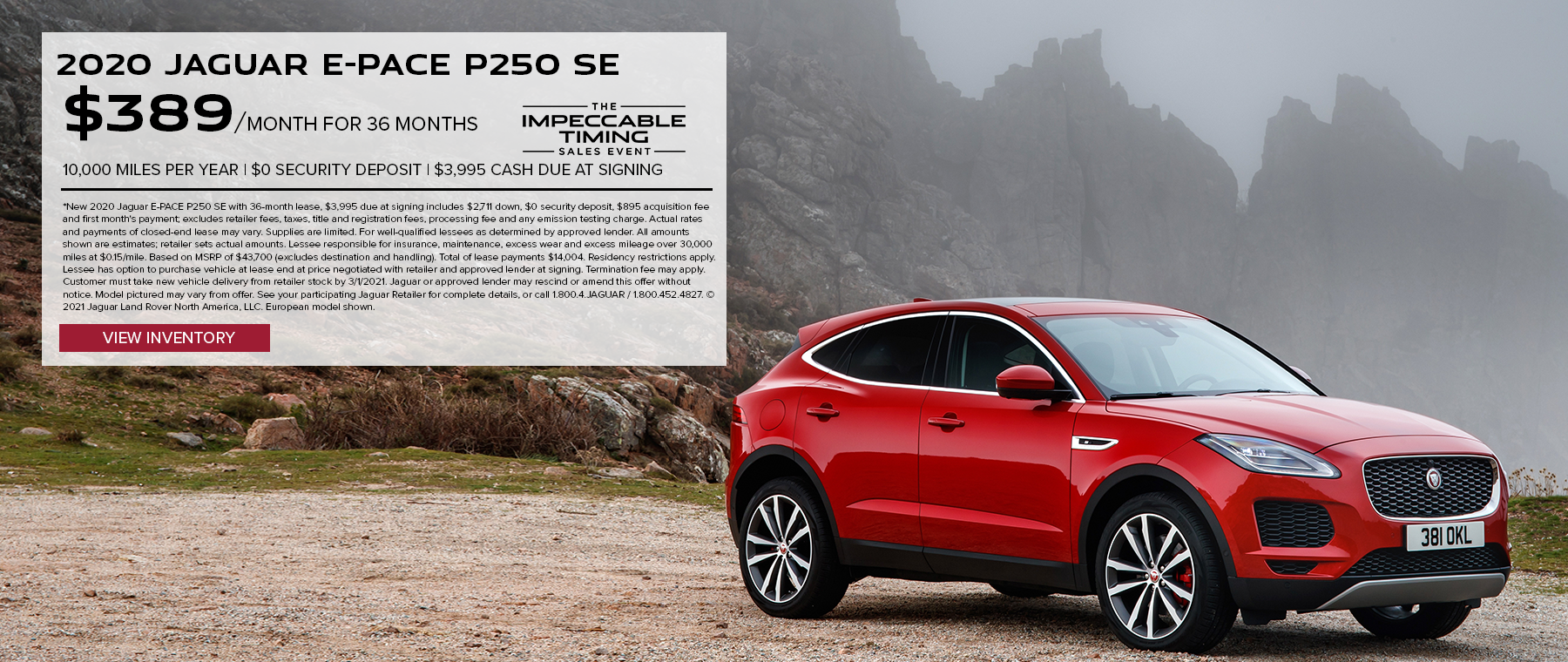 NEW 2020 JAGUAR E-PACE P250 SE. $389 PER MONTH. 36 MONTH LEASE TERM. $3,995 CASH DUE AT SIGNING. $0 SECURITY DEPOSIT. 10,000 MILES PER YEAR. EXCLUDES RETAILER FEES, TAXES, TITLE AND REGISTRATION FEES, PROCESSING FEE AND ANY EMISSION TESTING CHARGE. OFFER ENDS 3/1/2021.