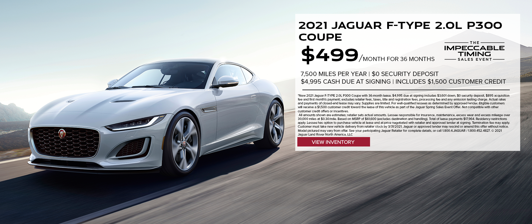 NEW 2021 JAGUAR F-TYPE 2.0L P300 COUPE. $499 PER MONTH. 36 MONTH LEASE TERM. $4,995 CASH DUE AT SIGNING. $0 SECURITY DEPOSIT. 10,000 MILES PER YEAR. INCLUDES $1,500 CUSTOMER CREDIT. EXCLUDES RETAILER FEES, TAXES, TITLE AND REGISTRATION FEES, PROCESSING FEE AND ANY EMISSION TESTING CHARGE. INCLUDES $1,500 CUSTOMER CREDIT. OFFER ENDS 3/31/2021.