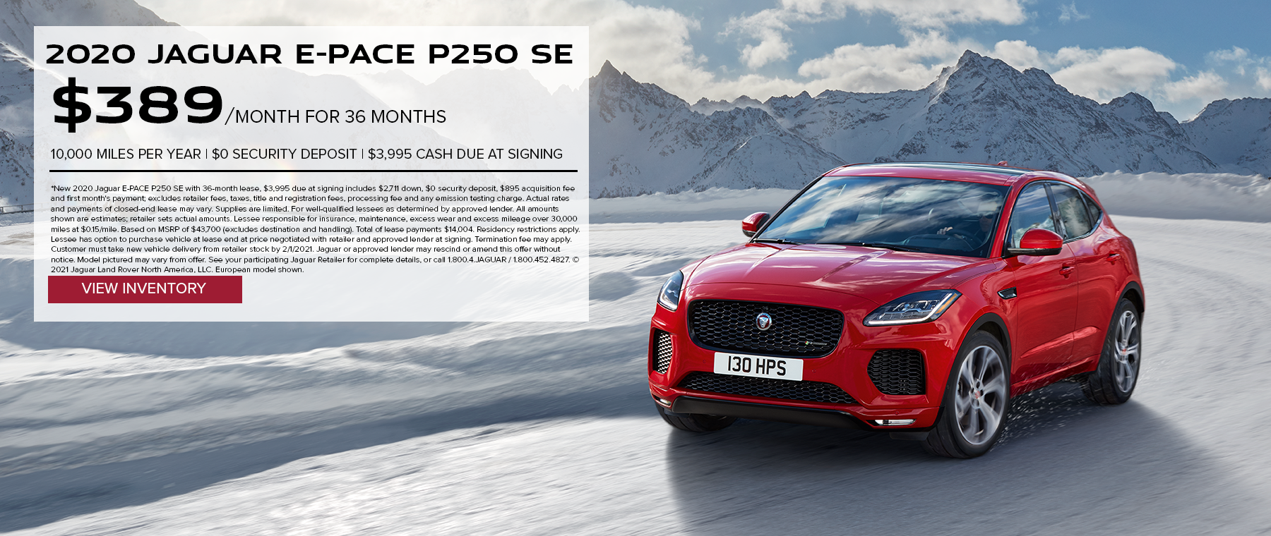 2020 JAGUAR E-PACE P250 SE. $389 PER MONTH. 36 MONTH LEASE TERM. $3,995 CASH DUE AT SIGNING. $0 SECURITY DEPOSIT. 10,000 MILES PER YEAR. EXCLUDES RETAILER FEES, TAXES, TITLE AND REGISTRATION FEES, PROCESSING FEE AND ANY EMISSION TESTING CHARGE. OFFER ENDS 2/1/2021.