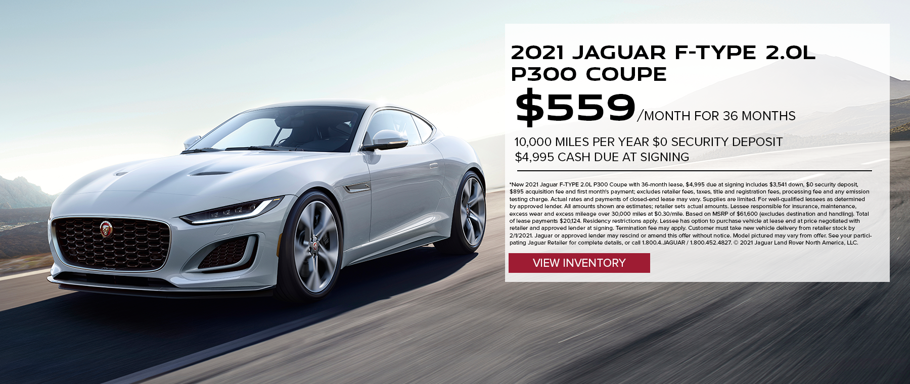 2021 JAGUAR F-TYPE 2.0L P300 COUPE. $559 PER MONTH. 36 MONTH LEASE TERM. $4,995 CASH DUE AT SIGNING. $0 SECURITY DEPOSIT. 10,000 MILES PER YEAR. EXCLUDES RETAILER FEES, TAXES, TITLE AND REGISTRATION FEES, PROCESSING FEE AND ANY EMISSION TESTING CHARGE. OFFER ENDS 2/1/2021.