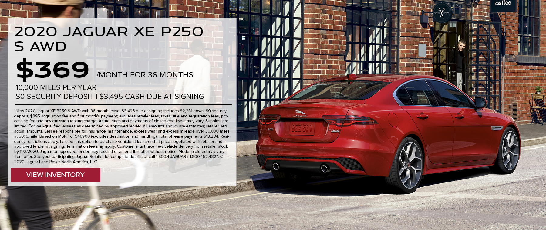 2020 JAGUAR XE P250 S AWD. $369 PER MONTH. 36 MONTH LEASE TERM. $3,495 CASH DUE AT SIGNING. $0 SECURITY DEPOSIT. 10,000 MILES PER YEAR. EXCLUDES RETAILER FEES, TAXES, TITLE AND REGISTRATION FEES, PROCESSING FEE AND ANY EMISSION TESTING CHARGE. OFFER ENDS 11/2/2020.