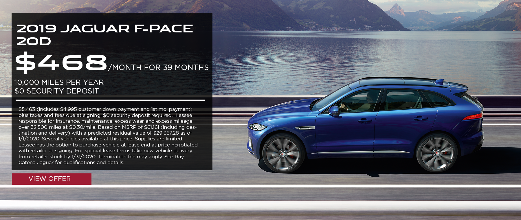 2019 Jaguar F-PACE 20d· $468/mo. · 39 mos. · 10,000 miles per year  $5,463 (Includes $4.995 customer down payment and 1st mo. payment) plus taxes and fees due at signing. $0 security deposit required.  Lessee responsible for insurance, maintenance, excess wear and excess mileage over 32,500 miles at $0.30/mile. Based on MSRP of $61,161 (including destination and delivery) with a predicted residual value of $29,357.28 as of 1/1/2020. Several vehicles available at this price. Supplies are limited. Lessee has the option to purchase vehicle at lease end at price negotiated with retailer at signing. For special lease terms take new vehicle delivery from retailer stock by 1/31/2020. Termination fee may apply. See Ray Catena Jaguar for qualifications and details.  Click to view offer. Blue F-PACE on highway with lake and mountains in the background.